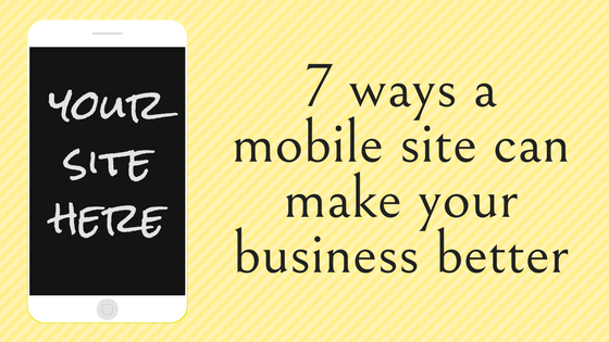 7 ways a mobile site can make your business better