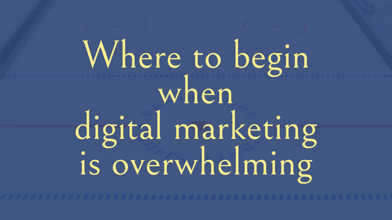 Where to begin when digital marketing is overwhelming