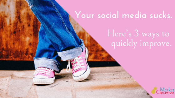 Your social media sucks. Here's 3 ways to quickly improve