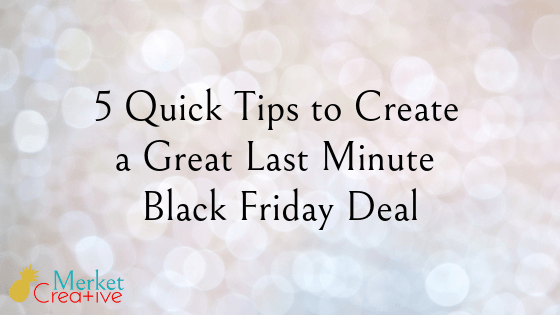5 Quick Tips to Create a Great Last Minute Black Friday Deal