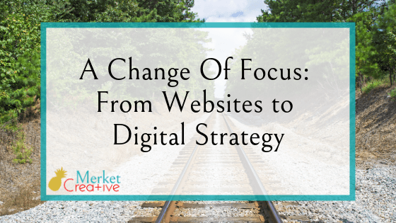 A Change Of Focus: From Websites to Digital Strategy